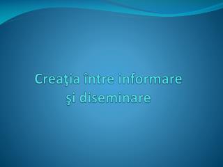Creaţia între informare  şi diseminare