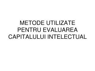 METODE UTILIZATE PENTRU EVALUAREA CAPITALULUI INTELECTUAL