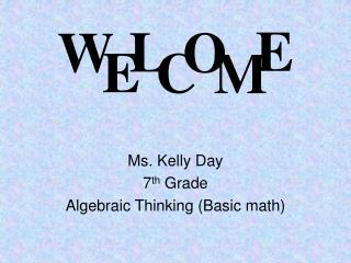 Ms. Kelly Day 7 th  Grade  Algebraic Thinking (Basic math)