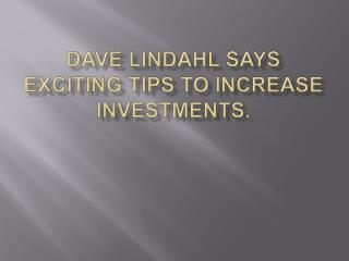 Dave lindahl says Exciting tips to increase  investments.