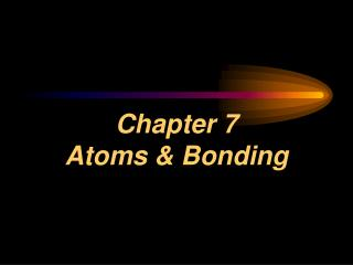 Chapter 7   Atoms & Bonding