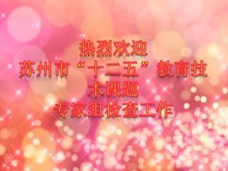 """热烈欢迎 苏州市 """"十二五""""教育技术 课题 专家 组检查 工作"""