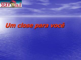 Um close para você