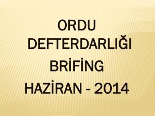 ORDU DEFTERDARLIĞI BRİFİNG HAZİRAN - 2014