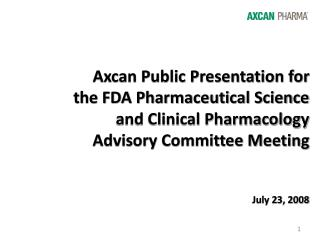 Axcan Public Presentation for  the FDA Pharmaceutical Science  and Clinical Pharmacology  Advisory Committee Meeting   J