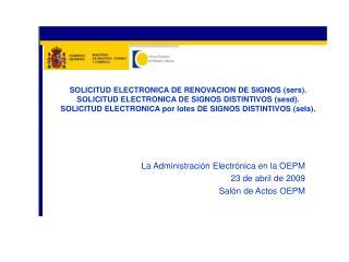 La Administración Electrónica en la OEPM 23 de abril de 2009 Salón de Actos OEPM
