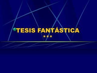 TESIS FANTÁSTICA ***