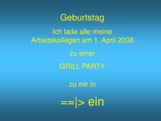 Geburtstag Ich lade alle meine Arbeitskollegen am 1. April 2008 zu einer  GRILL PARTY zu mir in