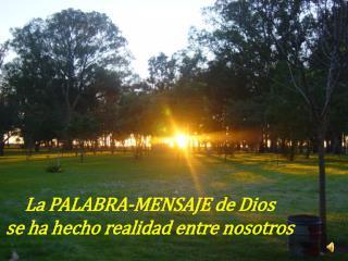 La PALABRA-MENSAJE de Dios  se ha hecho realidad entre nosotros