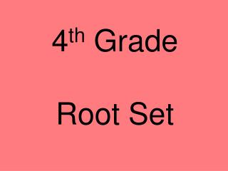 4 th  Grade Root Set