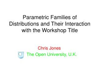 Parametric Families of Distributions and Their Interaction with the Workshop Title