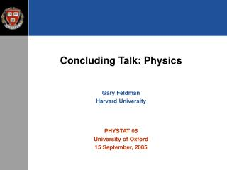 Concluding Talk: Physics Gary Feldman Harvard University PHYSTAT 05 University of Oxford