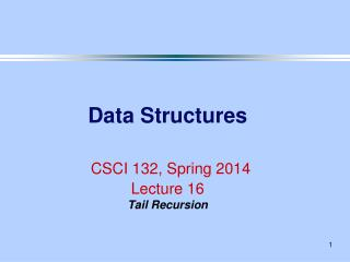 Data Structures CSCI 132, Spring 2014 Lecture 16 Tail Recursion