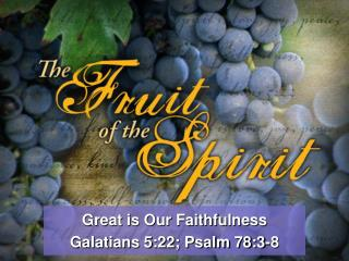 Great is Our Faithfulness Galatians 5:22; Psalm 78:3-8