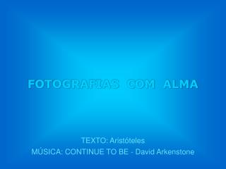 TEXTO: Aristóteles MÚSICA: CONTINUE TO BE - David Arkenstone