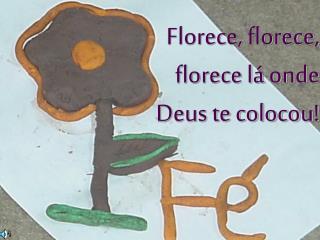 Florece, florece, florece lá onde Deus te colocou!