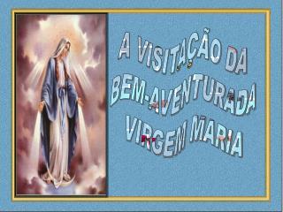 A VISITAÇÃO DA BEM-AVENTURADA VIRGEM MARIA