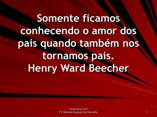 Somente ficamos conhecendo o amor dos pais quando também nos tornamos pais. Henry Ward Beecher