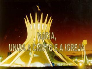 MARIA, UNIDA A CRISTO E A IGREJA