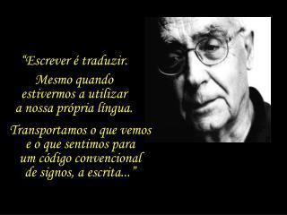 """""""Escrever é traduzir.  Mesmo quando  estivermos a utilizar         a nossa própria língua."""