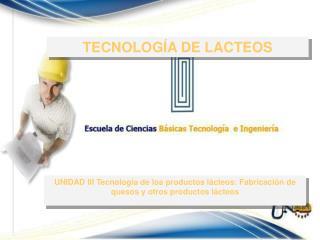 UNIDAD III Tecnología de los productos lácteos: Fabricación de quesos y otros productos lácteos