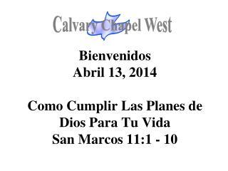 Bienvenidos Abril 13, 2014 Como Cumplir Las Planes de Dios Para Tu Vida San Marcos 11:1 - 10