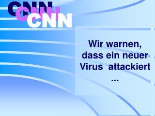 Wir warnen, dass  ein  neue r  Virus  attackie rt .. .