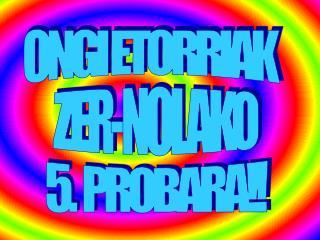 ONGI ETORRIAK       ZER-NOLAKO        5.  PROBARA!!