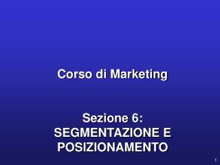 Corso di Marketing Sezione  6: SEGMENTAZIONE  E POSIZIONAMENTO