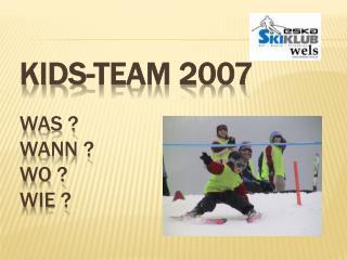 Kids-Team 2007 Was ?  Wann ?  Wo ?  Wie ?