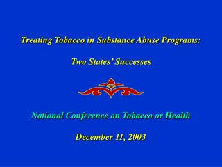 Treating Tobacco in Substance Abuse Programs:   Two States  Successes     National Conference on Tobacco or Health  Dece