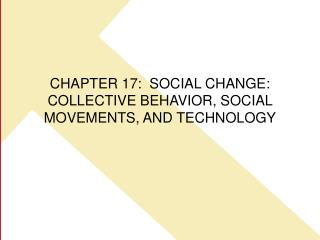 CHAPTER 17:  SOCIAL CHANGE: COLLECTIVE BEHAVIOR, SOCIAL MOVEMENTS, AND TECHNOLOGY