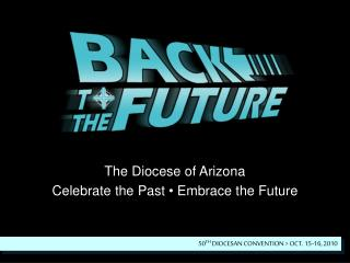 The Diocese of Arizona Celebrate the Past  •  Embrace the Future
