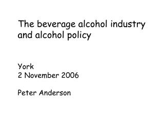 The beverage alcohol industry and alcohol policy  York 2 November 2006 Peter Anderson