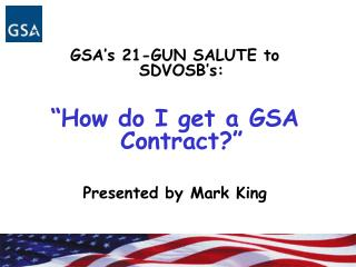 GSA s 21-GUN SALUTE to SDVOSB s:   How do I get a GSA Contract   Presented by Mark King
