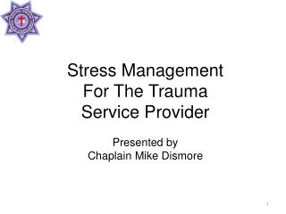 Stress Management For The Trauma Service Provider  Presented by Chaplain Mike Dismore