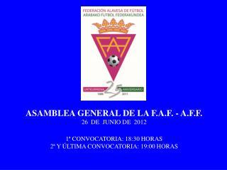 ASAMBLEA GENERAL DE LA F.A.F. - A.F.F. 26  DE  JUNIO DE  2012 1� CONVOCATORIA: 18:30 HORAS