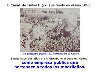 El Canal  de Isabel II (cyii) se fundó en el año 1851.