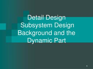 Detail Design   Subsystem Design Background and the Dynamic Part
