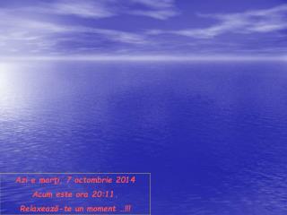 Azi e  marți, 7 octombrie 2014 Acum este ora  20:11 . Relaxează-te un moment  …!!!