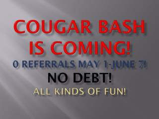 Cougar bash is coming! 0 referrals may 1-june 7! No debt! All kinds of fun!