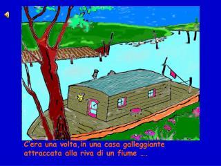 C'era una volta,in una casa galleggiante attraccata alla riva di un fiume ….