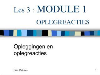 Les 3 :  MODULE 1 OPLEGREACTIES
