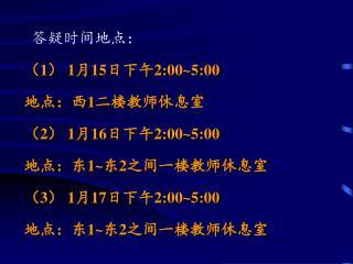 答疑时间地点: ( 1 )  1 月 15 日下午 2:00~5:00 地点:西 1 二楼教师休息室 ( 2 )  1 月 16 日下午 2:00~5:00