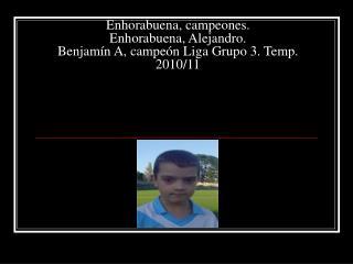 Enhorabuena, campeones. Enhorabuena, Alejandro. Benjamín A, campeón Liga Grupo 3. Temp. 2010/11