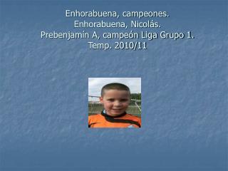 Enhorabuena, campeones. Enhorabuena, Nicolás. Prebenjamín A, campeón Liga Grupo 1.  Temp. 2010/11