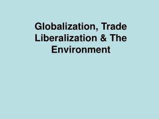 Globalization, Trade Liberalization  The Environment