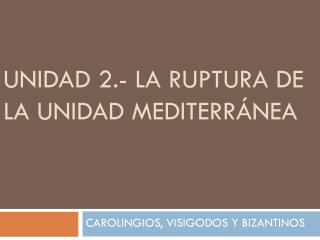 UNIDAD 2.- LA RUPTURA DE LA UNIDAD MEDITERR�NEA