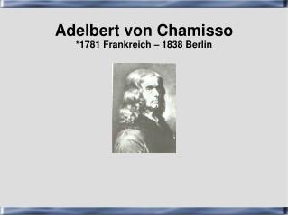 Adelbert von Chamisso *1781 Frankreich – 1838 Berlin