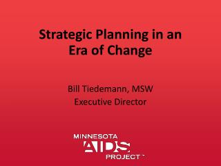 Strategic Planning in an Era of Change Bill Tiedemann, MSW Executive Director
